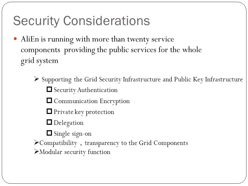 Security Considerations AliEn is running with more than twenty service components providing the public services for the whole grid system  Supporting