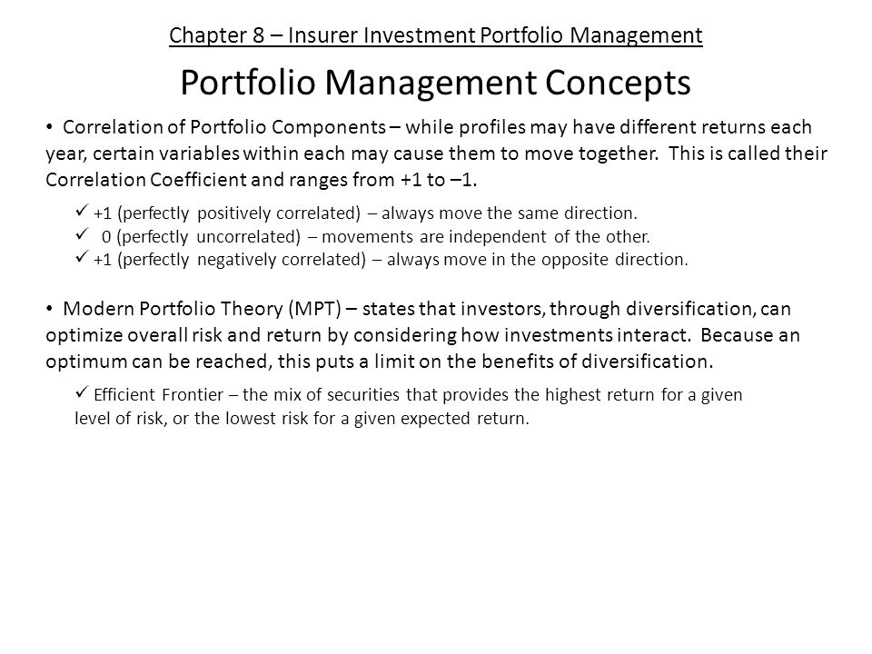 Chapter 8 – Insurer Investment Portfolio Management Portfolio Management Concepts Correlation of Portfolio Components – while profiles may have different returns each year, certain variables within each may cause them to move together.