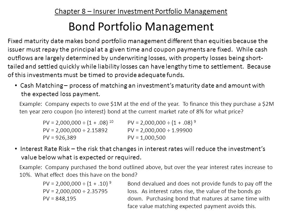Chapter 8 – Insurer Investment Portfolio Management Bond Portfolio Management Cash Matching – process of matching an investment's maturity date and amount with the expected loss payment.