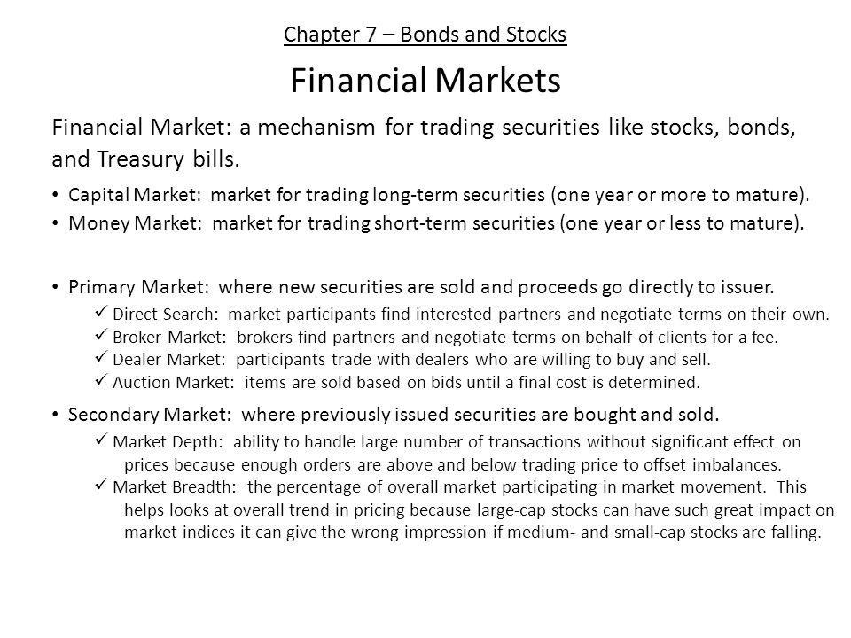 Chapter 7 – Bonds and Stocks Financial Markets Financial Market: a mechanism for trading securities like stocks, bonds, and Treasury bills.