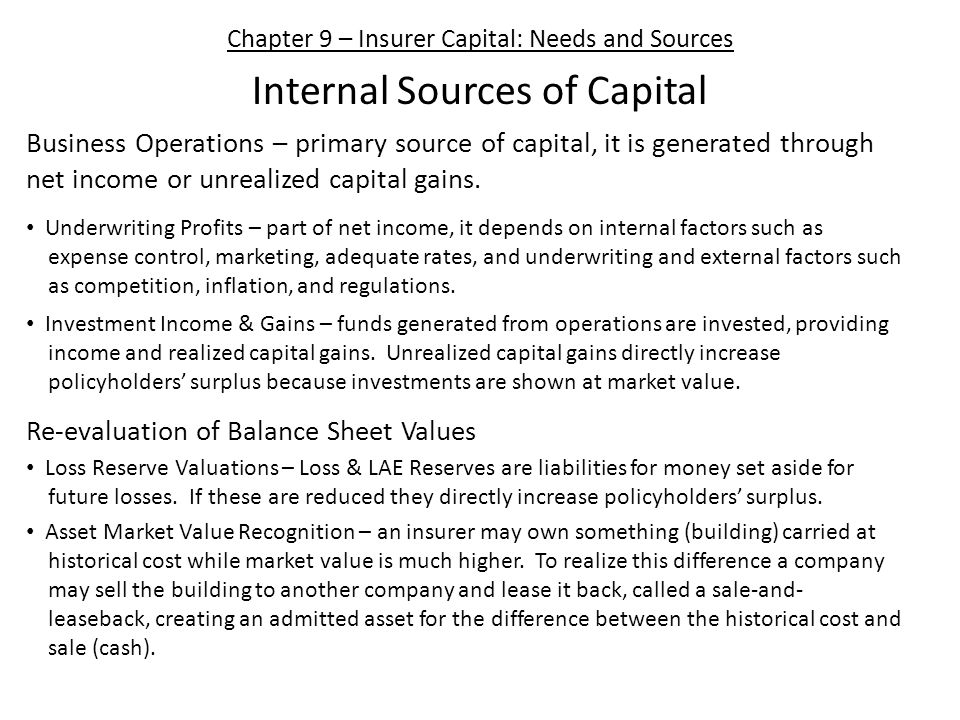 Chapter 9 – Insurer Capital: Needs and Sources Internal Sources of Capital Business Operations – primary source of capital, it is generated through net income or unrealized capital gains.