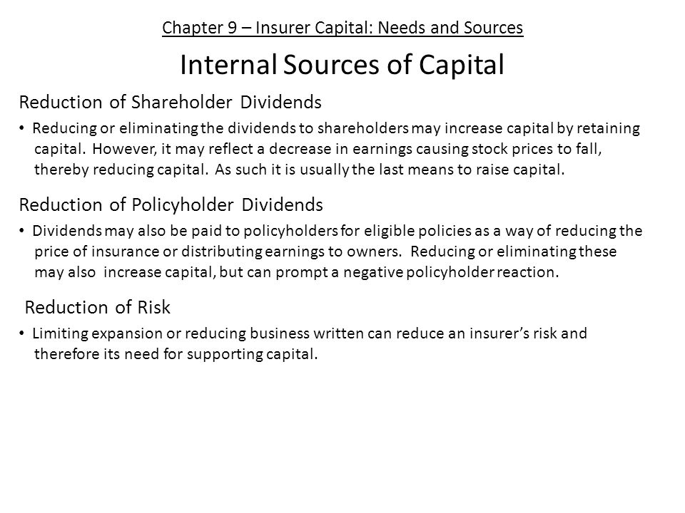 Chapter 9 – Insurer Capital: Needs and Sources Internal Sources of Capital Reduction of Shareholder Dividends Reducing or eliminating the dividends to shareholders may increase capital by retaining capital.