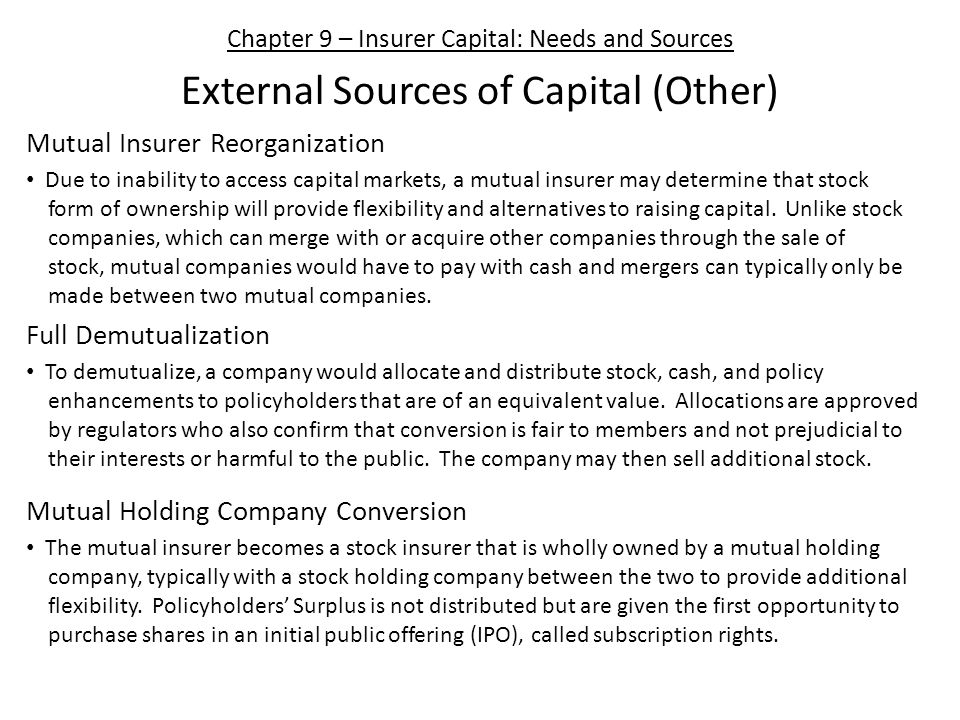 Chapter 9 – Insurer Capital: Needs and Sources External Sources of Capital (Other) Mutual Insurer Reorganization Due to inability to access capital markets, a mutual insurer may determine that stock form of ownership will provide flexibility and alternatives to raising capital.