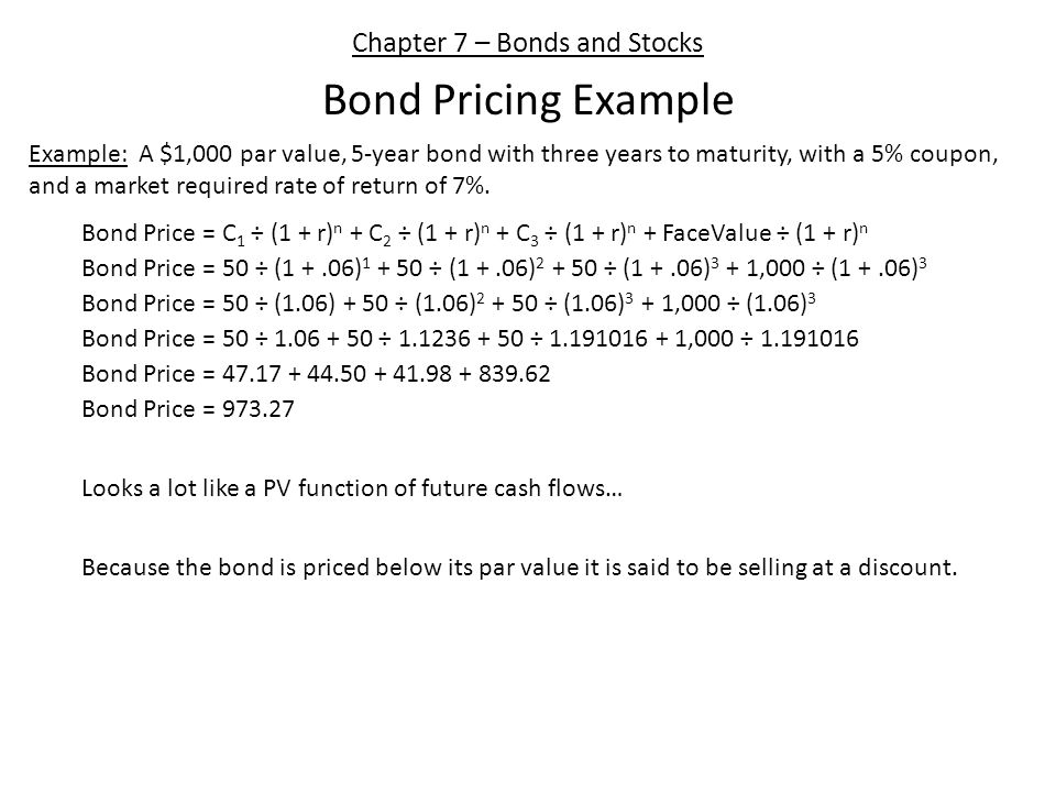 Chapter 7 – Bonds and Stocks Bond Pricing Example Example: A $1,000 par value, 5-year bond with three years to maturity, with a 5% coupon, and a market required rate of return of 7%.