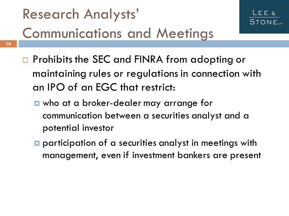 Research Analysts' Communications and Meetings 10  Prohibits the SEC and FINRA from adopting or maintaining rules or regulations in connection with an IPO of an EGC that restrict:  who at a broker-dealer may arrange for communication between a securities analyst and a potential investor  participation of a securities analyst in meetings with management, even if investment bankers are present