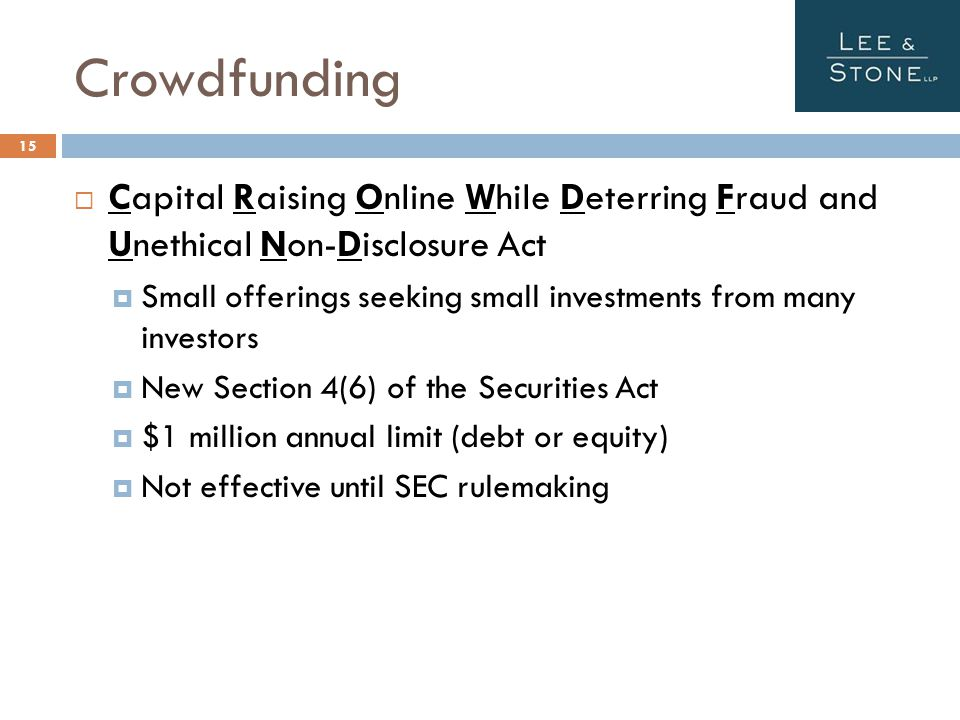 Crowdfunding  Capital Raising Online While Deterring Fraud and Unethical Non-Disclosure Act  Small offerings seeking small investments from many investors  New Section 4(6) of the Securities Act  $1 million annual limit (debt or equity)  Not effective until SEC rulemaking 15