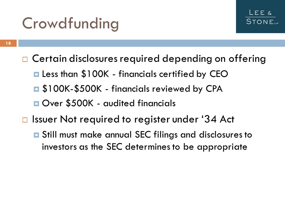 Crowdfunding  Certain disclosures required depending on offering  Less than $100K - financials certified by CEO  $100K-$500K - financials reviewed by CPA  Over $500K - audited financials  Issuer Not required to register under '34 Act  Still must make annual SEC filings and disclosures to investors as the SEC determines to be appropriate 18