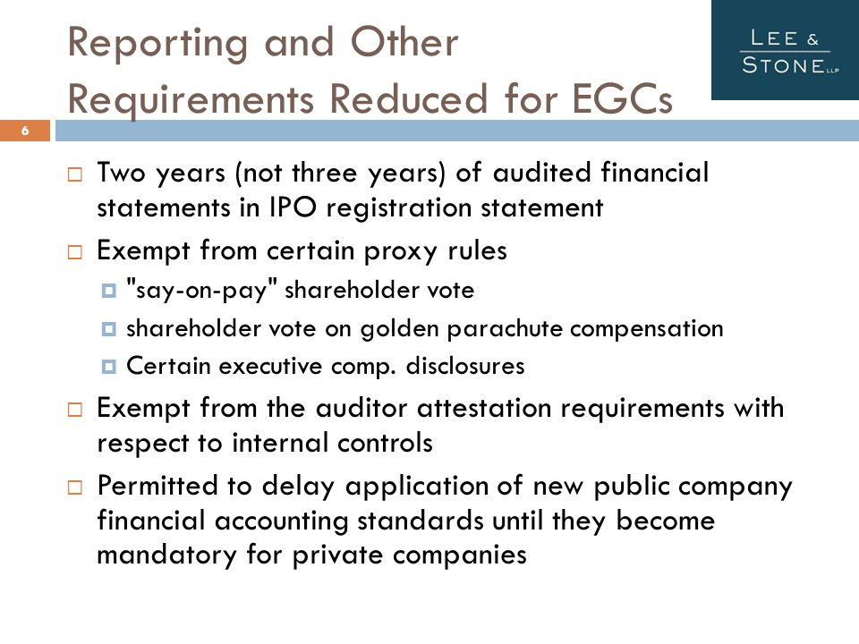 Reporting and Other Requirements Reduced for EGCs 6  Two years (not three years) of audited financial statements in IPO registration statement  Exempt from certain proxy rules  say-on-pay shareholder vote  shareholder vote on golden parachute compensation  Certain executive comp.