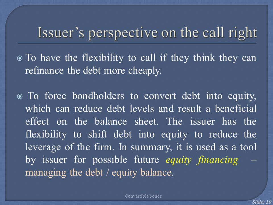 Slide: 10  To have the flexibility to call if they think they can refinance the debt more cheaply.  To force bondholders to convert debt into equity