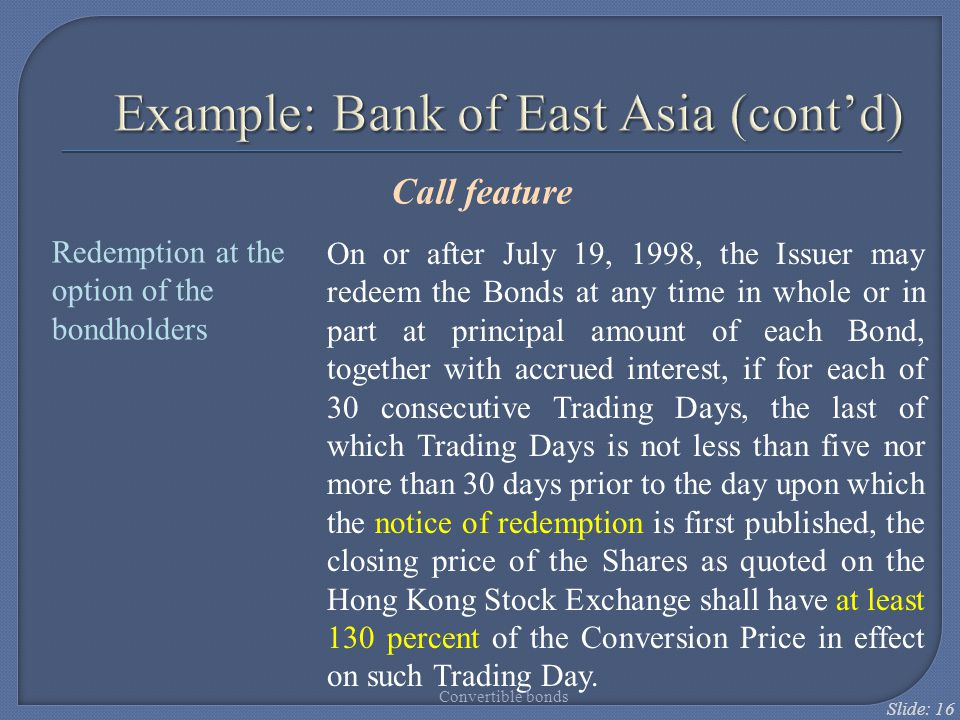 Slide: 16 Example: Bank of East Asia (cont'd) Call feature On or after July 19, 1998, the Issuer may redeem the Bonds at any time in whole or in part