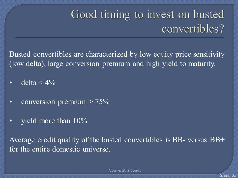 Slide: 33 Busted convertibles are characterized by low equity price sensitivity (low delta), large conversion premium and high yield to maturity. delt