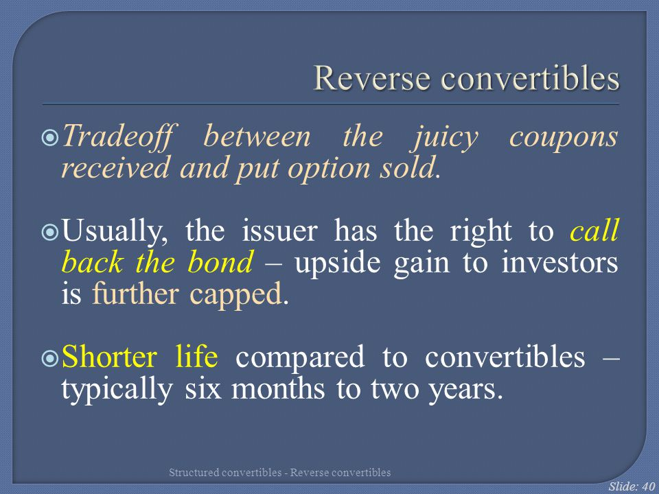 Slide: 40 Reverse convertibles  Tradeoff between the juicy coupons received and put option sold.  Usually, the issuer has the right to call back the