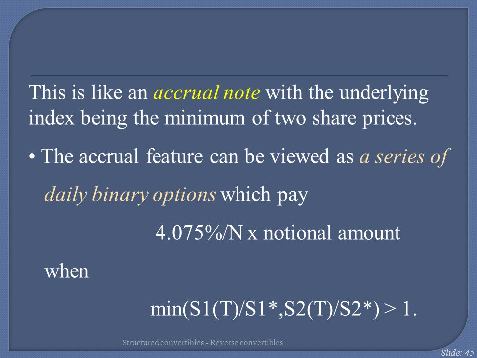 Slide: 45 This is like an accrual note with the underlying index being the minimum of two share prices. The accrual feature can be viewed as a series