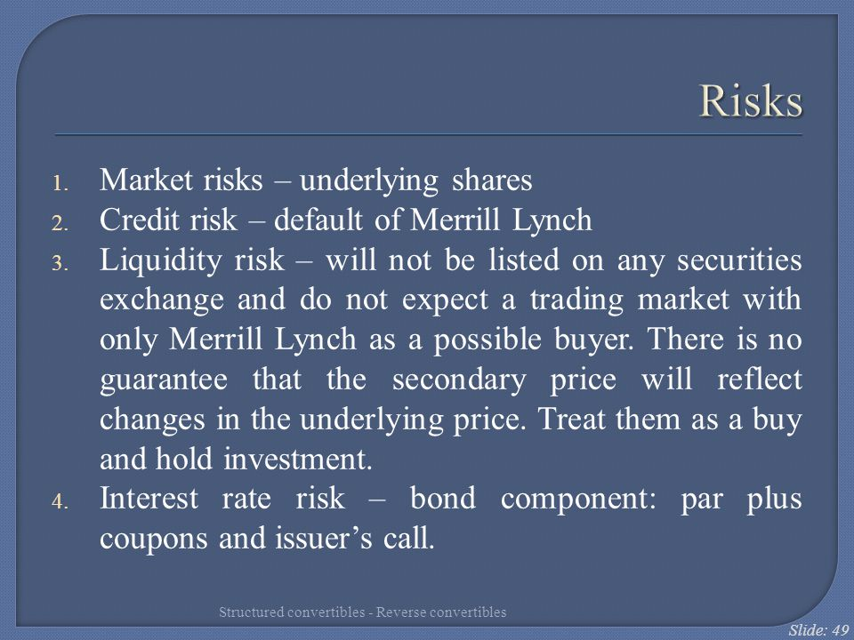 Slide: 49 Risks 1. Market risks – underlying shares 2. Credit risk – default of Merrill Lynch 3. Liquidity risk – will not be listed on any securities