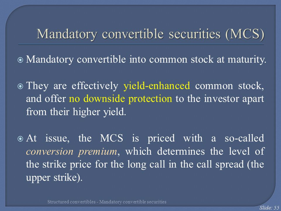 Slide: 55 Mandatory convertible securities (MCS)  Mandatory convertible into common stock at maturity.  They are effectively yield-enhanced common s