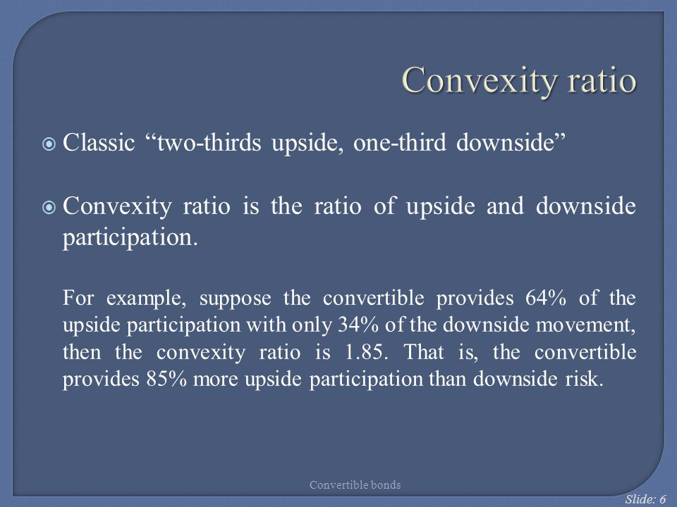 "Slide: 6 Convexity ratio  Classic ""two-thirds upside, one-third downside""  Convexity ratio is the ratio of upside and downside participation. For ex"
