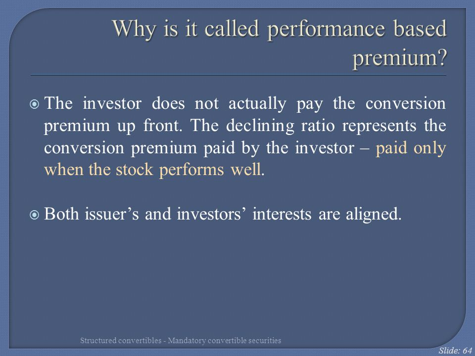 Slide: 64 Why is it called performance based premium?  The investor does not actually pay the conversion premium up front. The declining ratio repres