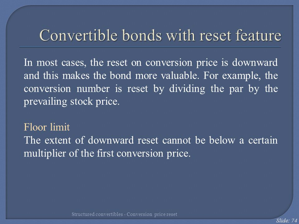 Slide: 74 In most cases, the reset on conversion price is downward and this makes the bond more valuable. For example, the conversion number is reset