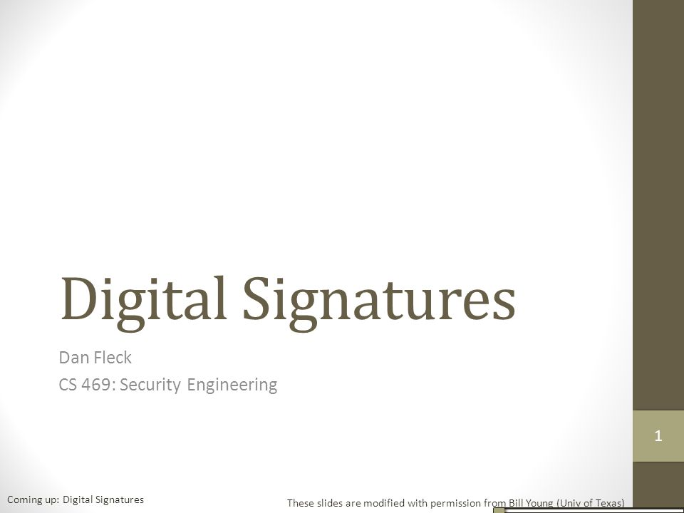 Digital Signatures Dan Fleck CS 469: Security Engineering These slides are modified with permission from Bill Young (Univ of Texas) Coming up: Digital Signatures 11
