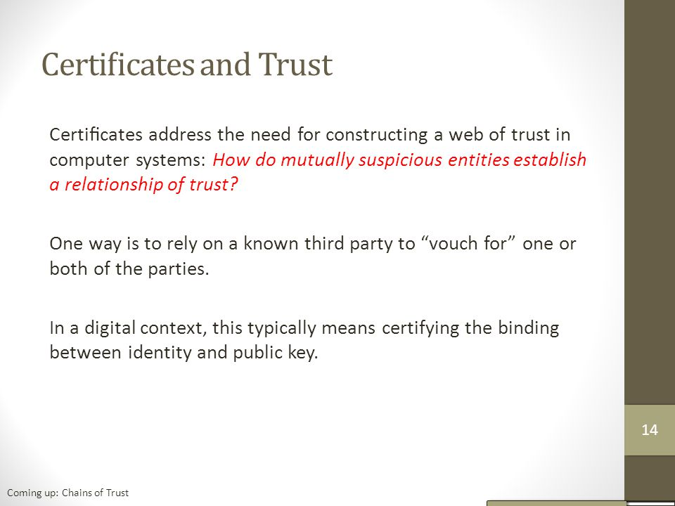 Certificates and Trust Certificates address the need for constructing a web of trust in computer systems: How do mutually suspicious entities establish a relationship of trust.