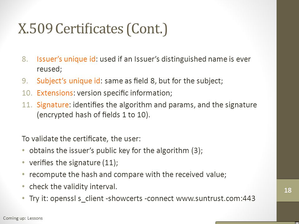 X.509 Certificates (Cont.) 8.Issuer's unique id: used if an Issuer's distinguished name is ever reused; 9.Subject's unique id: same as field 8, but for the subject; 10.Extensions: version specific information; 11.Signature: identifies the algorithm and params, and the signature (encrypted hash of fields 1 to 10).