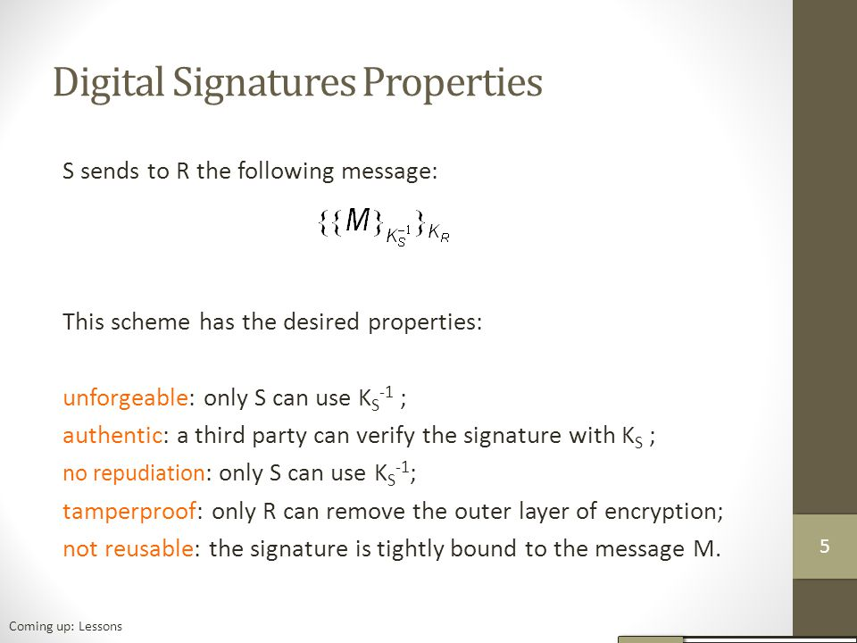 Digital Signatures Properties S sends to R the following message: This scheme has the desired properties: unforgeable: only S can use K S -1 ; authentic: a third party can verify the signature with K S ; no repudiation : only S can use K S -1 ; tamperproof: only R can remove the outer layer of encryption; not reusable: the signature is tightly bound to the message M.