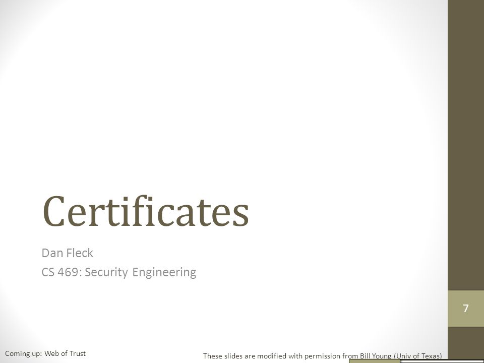Certificates Dan Fleck CS 469: Security Engineering These slides are modified with permission from Bill Young (Univ of Texas) Coming up: Web of Trust 77