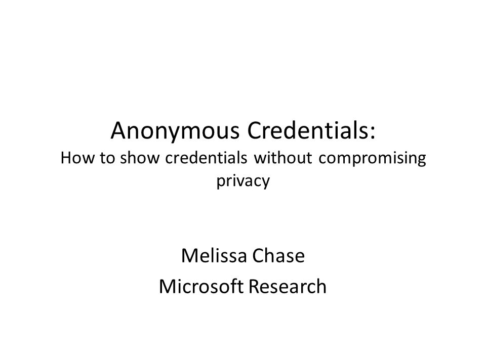Anonymous Credentials: How to show credentials without compromising privacy Melissa Chase Microsoft Research