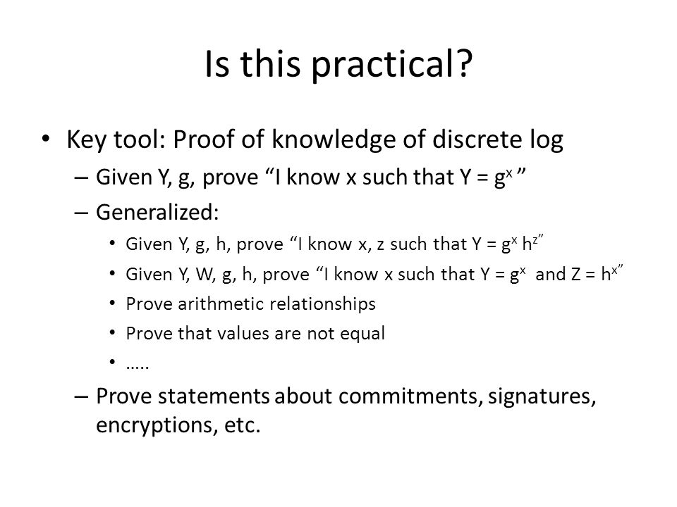 Key tool: Proof of knowledge of discrete log – Given Y, g, prove I know x such that Y = g x – Generalized: Given Y, g, h, prove I know x, z such that Y = g x h z Given Y, W, g, h, prove I know x such that Y = g x and Z = h x Prove arithmetic relationships Prove that values are not equal …..