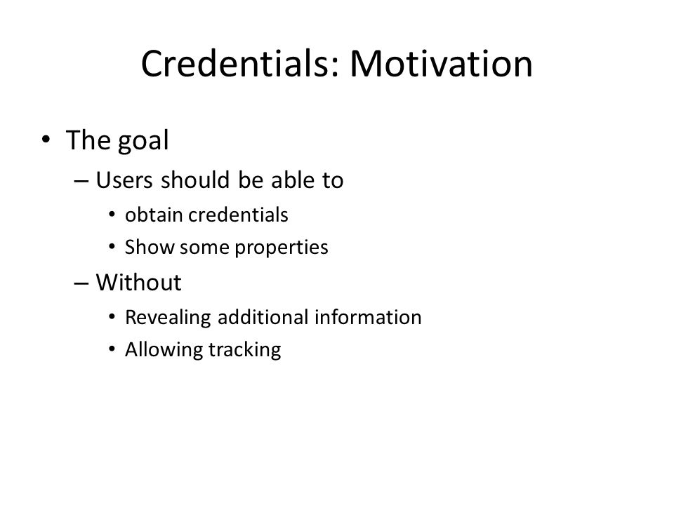 The goal – Users should be able to obtain credentials Show some properties – Without Revealing additional information Allowing tracking Credentials: Motivation
