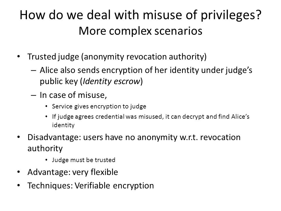 Trusted judge (anonymity revocation authority) – Alice also sends encryption of her identity under judge's public key (Identity escrow) – In case of misuse, Service gives encryption to judge If judge agrees credential was misused, it can decrypt and find Alice's identity Disadvantage: users have no anonymity w.r.t.