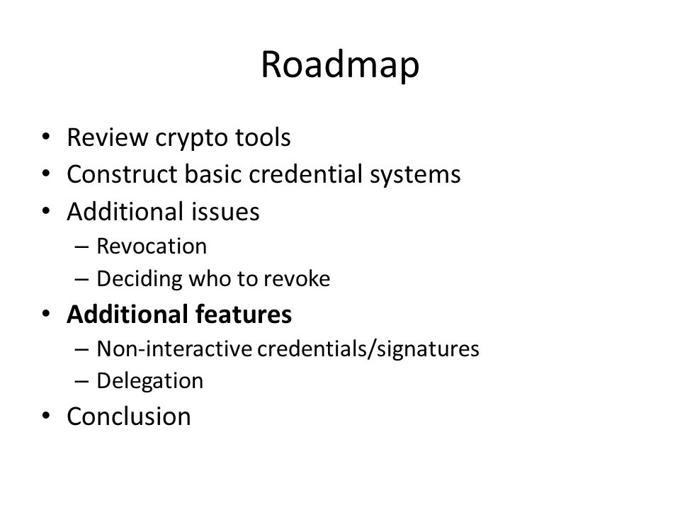 Roadmap Review crypto tools Construct basic credential systems Additional issues – Revocation – Deciding who to revoke Additional features – Non-interactive credentials/signatures – Delegation Conclusion