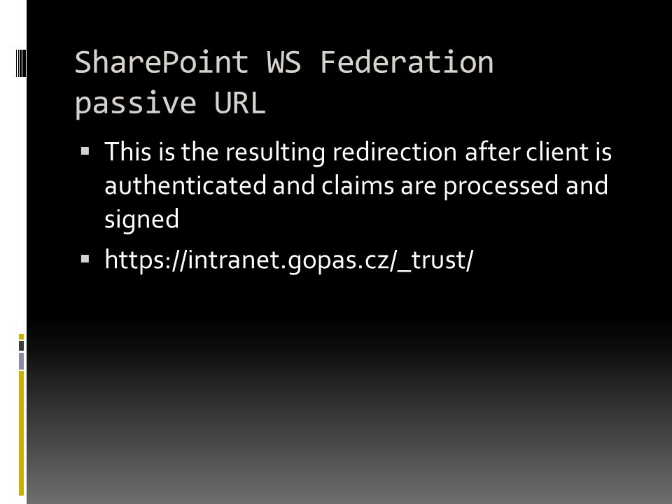 SharePoint WS Federation passive URL  This is the resulting redirection after client is authenticated and claims are processed and signed  https://intranet.gopas.cz/_trust/