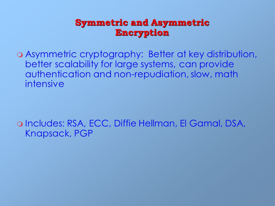 m m Asymmetric cryptography: Better at key distribution, better scalability for large systems, can provide authentication and non-repudiation, slow, math intensive m m Includes: RSA, ECC, Diffie Hellman, El Gamal, DSA, Knapsack, PGP Symmetric and Asymmetric Encryption