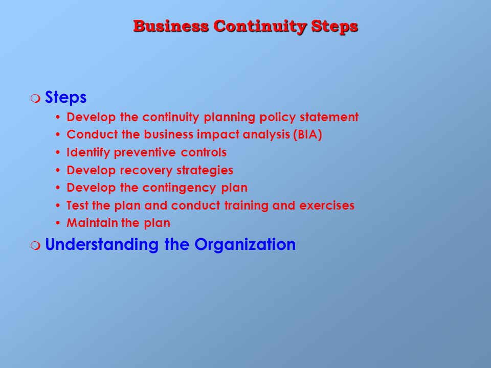 Business Continuity Steps m m Steps Develop the continuity planning policy statement Conduct the business impact analysis (BIA) Identify preventive controls Develop recovery strategies Develop the contingency plan Test the plan and conduct training and exercises Maintain the plan m m Understanding the Organization