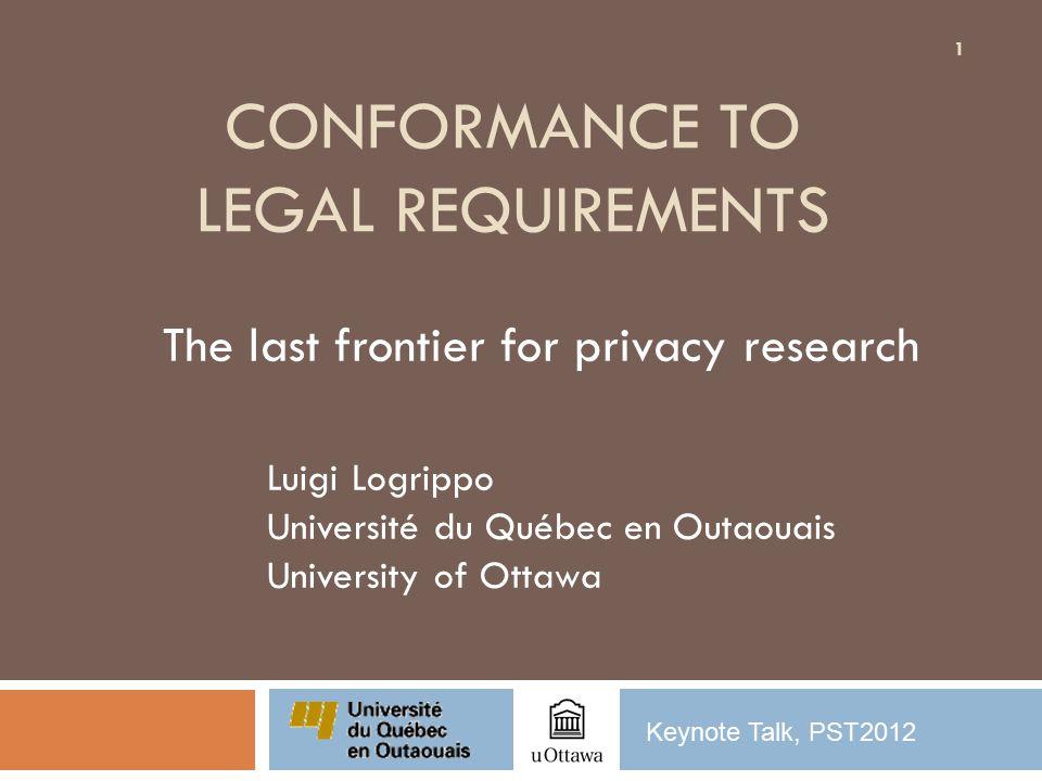 CONFORMANCE TO LEGAL REQUIREMENTS The last frontier for privacy research Luigi Logrippo Université du Québec en Outaouais University of Ottawa 1 Keynote Talk, PST2012