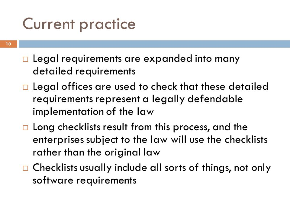 Current practice 10  Legal requirements are expanded into many detailed requirements  Legal offices are used to check that these detailed requirements represent a legally defendable implementation of the law  Long checklists result from this process, and the enterprises subject to the law will use the checklists rather than the original law  Checklists usually include all sorts of things, not only software requirements