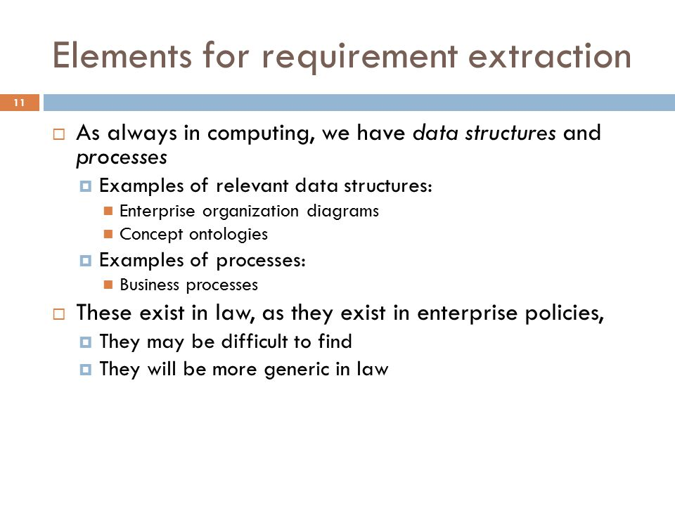 Elements for requirement extraction 11  As always in computing, we have data structures and processes  Examples of relevant data structures: Enterprise organization diagrams Concept ontologies  Examples of processes: Business processes  These exist in law, as they exist in enterprise policies,  They may be difficult to find  They will be more generic in law