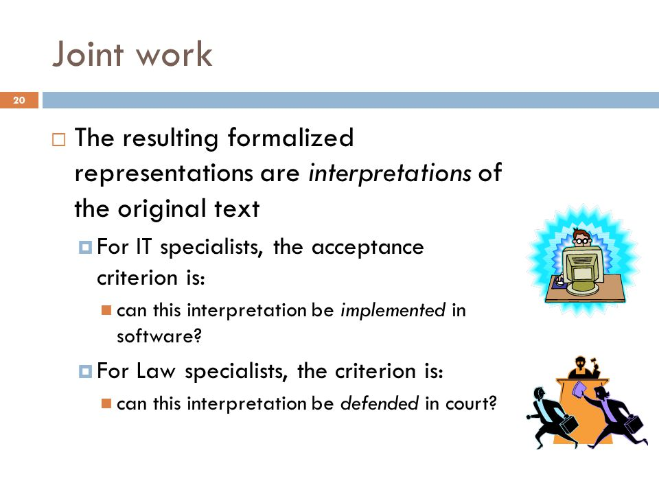 Joint work 20  The resulting formalized representations are interpretations of the original text  For IT specialists, the acceptance criterion is: can this interpretation be implemented in software.