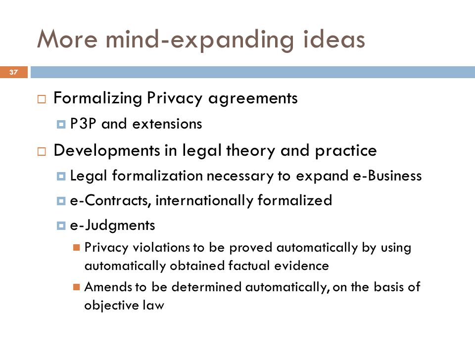 More mind-expanding ideas 37  Formalizing Privacy agreements  P3P and extensions  Developments in legal theory and practice  Legal formalization necessary to expand e-Business  e-Contracts, internationally formalized  e-Judgments Privacy violations to be proved automatically by using automatically obtained factual evidence Amends to be determined automatically, on the basis of objective law