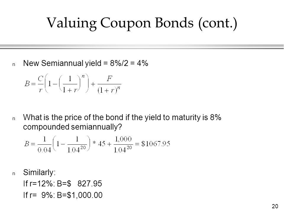 20 n New Semiannual yield = 8%/2 = 4% n What is the price of the bond if the yield to maturity is 8% compounded semiannually.