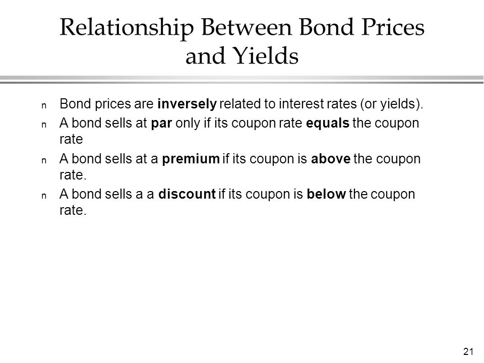 21 Relationship Between Bond Prices and Yields n Bond prices are inversely related to interest rates (or yields).