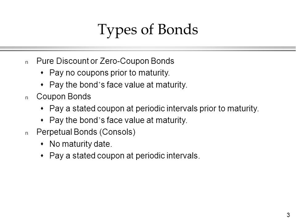 3 Types of Bonds n Pure Discount or Zero-Coupon Bonds  Pay no coupons prior to maturity.