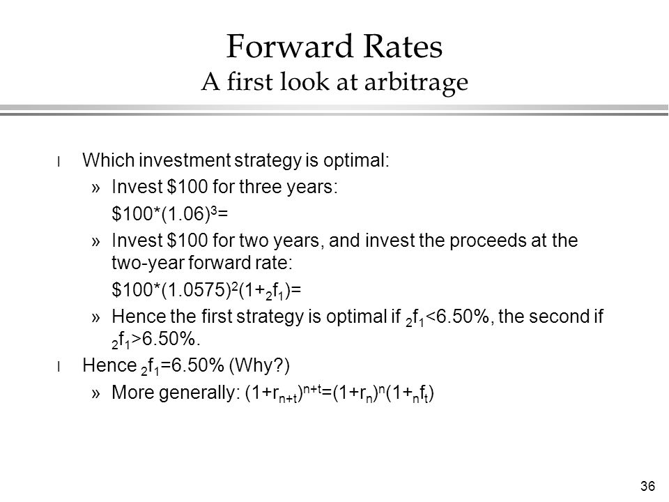 36 Forward Rates A first look at arbitrage l Which investment strategy is optimal: »Invest $100 for three years: $100*(1.06) 3 = »Invest $100 for two years, and invest the proceeds at the two-year forward rate: $100*(1.0575) 2 (1+ 2 f 1 )= »Hence the first strategy is optimal if 2 f 1 6.50%.
