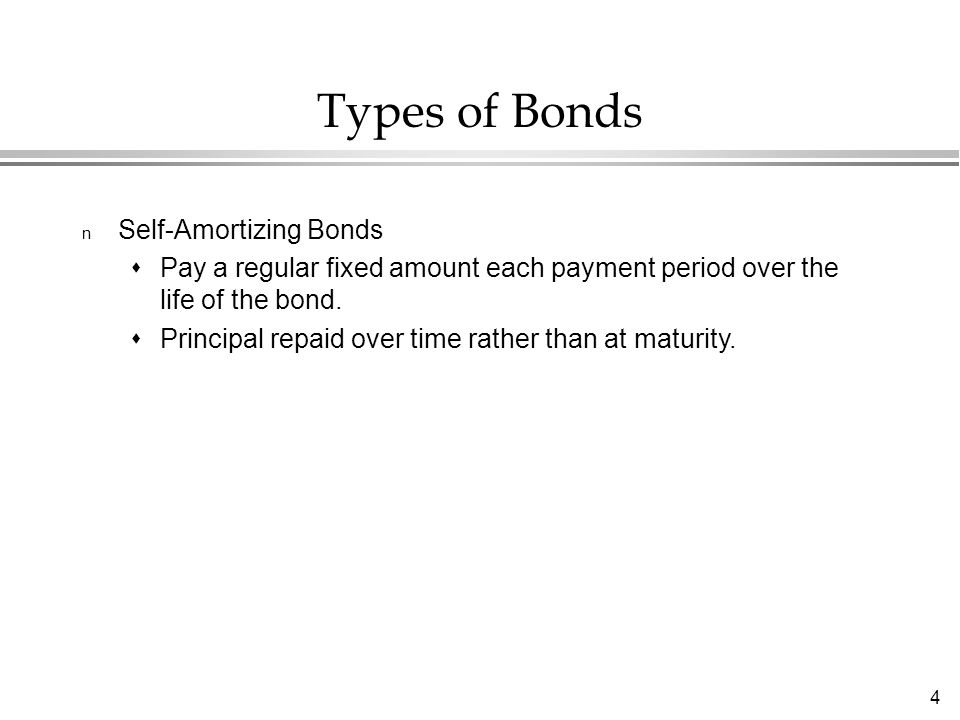 4 Types of Bonds n Self-Amortizing Bonds  Pay a regular fixed amount each payment period over the life of the bond.