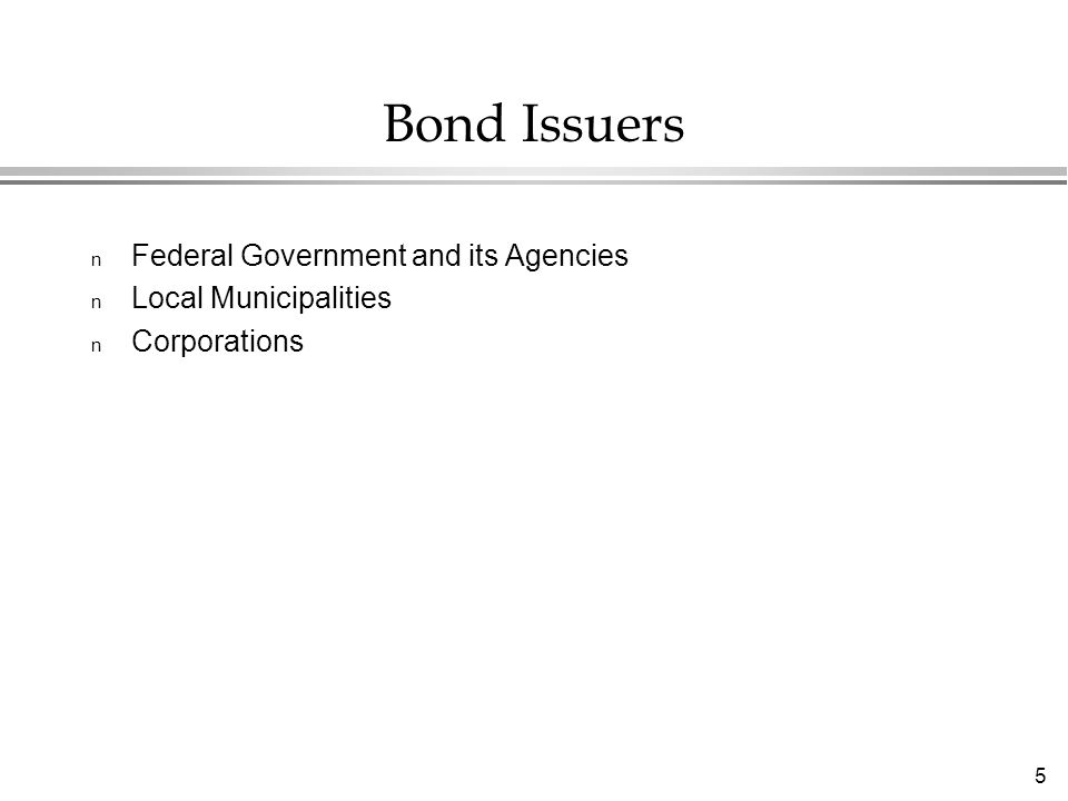 5 Bond Issuers n Federal Government and its Agencies n Local Municipalities n Corporations