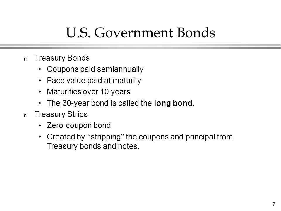 7 U.S. Government Bonds n Treasury Bonds  Coupons paid semiannually  Face value paid at maturity  Maturities over 10 years  The 30-year bond is ca