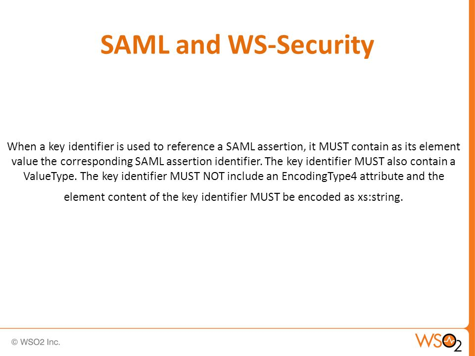 SAML and WS-Security When a key identifier is used to reference a SAML assertion, it MUST contain as its element value the corresponding SAML assertion identifier.