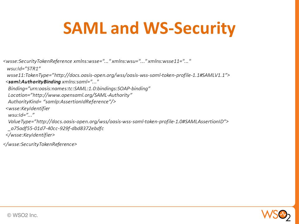 SAML and WS-Security <wsse:SecurityTokenReference xmlns:wsse= ... xmlns:wsu= ... xmlns:wsse11= ... wsu:Id= STR1 wsse11:TokenType= http://docs.oasis-open.org/wss/oasis-wss-saml-token-profile-1.1#SAMLV1.1 > <saml:AuthorityBinding xmlns:saml= ... Binding= urn:oasis:names:tc:SAML:1.0:bindings:SOAP-binding Location= http://www.opensaml.org/SAML-Authority AuthorityKind= samlp:AssertionIdReference /> <wsse:KeyIdentifier wsu:Id= ... ValueType= http://docs.oasis-open.org/wss/oasis-wss-saml-token-profile-1.0#SAMLAssertionID > _a75adf55-01d7-40cc-929f-dbd8372ebdfc