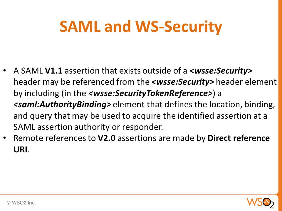 SAML and WS-Security A SAML V1.1 assertion that exists outside of a header may be referenced from the header element by including (in the ) a element that defines the location, binding, and query that may be used to acquire the identified assertion at a SAML assertion authority or responder.